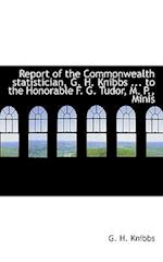 Report of the Commonwealth Statistician, G. H. Knibbs ... to the Honorable F. G. Tudor, M. P., Minis af G. H. Knibbs