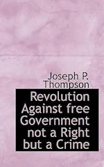 Revolution Against Free Government Not a Right But a Crime af Joseph P. Thompson