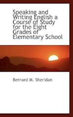 Speaking and Writing English a Course of Study for the Eight Grades of Elementary School af Bernard M. Sheridan