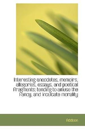 Interesting anecdotes, memoirs, allegories, essays, and poetical fragments; tending to amuse the fan