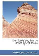 King Ren 's Daughter, a Danish Lyrical Drama af Theodore Martin, Henrik Hertz
