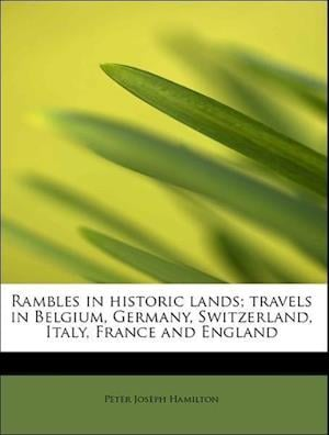 Rambles in historic lands; travels in Belgium, Germany, Switzerland, Italy, France and England