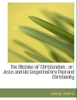 The Mistake of Christendom ; or, Jesus and His Gospel before Paul and Christianity