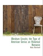 Abraham Lincoln; The Type of American Genius an Historical Romance af Rufus Blanchard