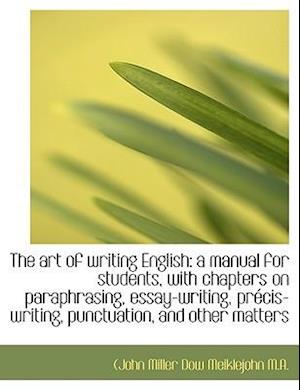 The art of writing English: a manual for students, with chapters on paraphrasing, essay-writing, pr