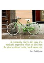 A community church; the story of a minister's experience which led him from the church militant to t