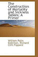 The Construction of Mortality and Sickness Tables; A Primer af Richard Clift Fippard, William Palin Elderton