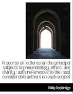 A Course of Lectures on the Principal Subjects in Pneumatology, Ethics, and Divinity af Philip Doddridge