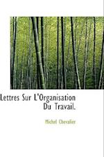 Lettres Sur L'Organisation Du Travail. af Chevalier