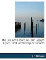 The Life and Labors of John Joseph Lynch, first Archbishop of Toronto