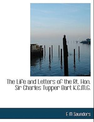 The Life and Letters of the Rt. Hon. Sir Charles Tupper Bart K.C.M.G.