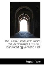 The Life of Jean Henri Fabre the Entomologist 1823-1910 Translated by Bernard Miall af Augustin Fabre