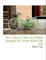 Life of Ulysses S Grant His Boyhood Campaigns and Services Military and Civil af William A. Crafts