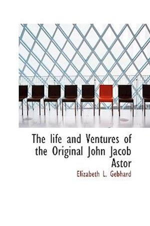 The life and Ventures of the Original John Jacob Astor