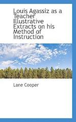 Louis Agassiz as a Teacher Illustrative Extracts on His Method of Instruction af Lane Cooper