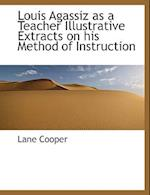 Louis Agassiz as a Teacher Illustrative Extracts on His Method of Instruction