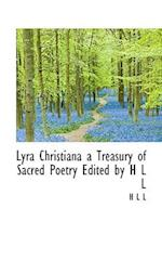 Lyra Christiana a Treasury of Sacred Poetry Edited by H L L af L.