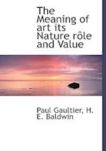 The Meaning of art its Nature rôle and Value