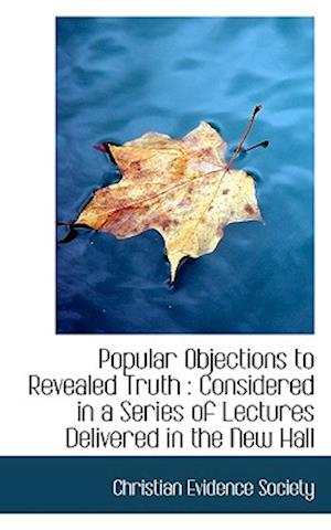 Popular Objections to Revealed Truth : Considered in a Series of Lectures Delivered in the New Hall
