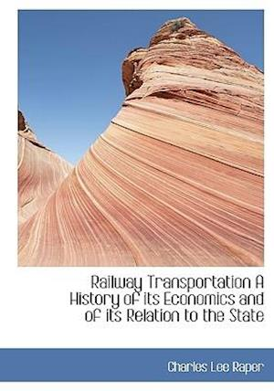 Railway Transportation A History of its Economics and of its Relation to the State