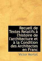 Recueil de Textes Relatifs A L'Histoire de L'Architecture Et a la Condition Des Architectes En Franc af Victor Mortet