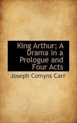 King Arthur; A Drama in a Prologue and Four Acts af Joseph Comyns Carr
