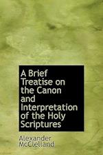 A Brief Treatise on the Canon and Interpretation of the Holy Scriptures af Alexander Mcclelland