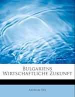 Bulgariens Wirtschaftliche Zukunft af Arthur Dix