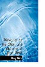Discourses on the Offices and Character of Jesus Christ af Henry Ware