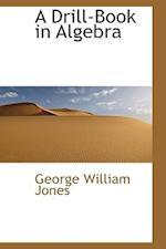 A Drill-Book in Algebra af George William Jones