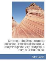 A Commento Alla Divina Commedia D'Anonimo Fiorentino del Secolo 14, Ora Per La Prima VOLTA Stampato af Pietro Fanfani