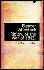 Eleazer Wheelock Ripley, of the War of 1812. af Nicholas Baylies