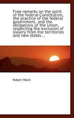 Free Remarks on the Spirit of the Federal Constitution, the Practice of the Federal Government, and af Robert Walsh Jr.
