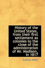 History of the United States, from Their First Settlement as Colonies to the Close of the Administra af Salma Hale