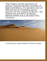 The history of the province of Moray. Comprising the counties of Elgin and Nairn, the greater part o