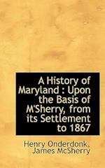 A History of Maryland : Upon the Basis of M'Sherry, from its Settlement to 1867