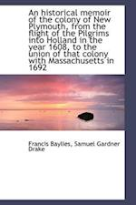 An Historical Memoir of the Colony of New Plymouth, from the Flight of the Pilgrims Into Holland in af Francis Baylies, Samuel Gardner Drake