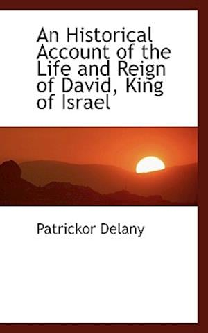 An Historical Account of the Life and Reign of David, King of Israel