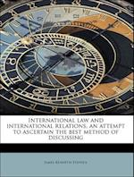 International Law and International Relations, an Attempt to Ascertain the Best Method of Discussing af James Kenneth Stephen