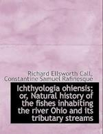 Ichthyologia Ohiensis; Or, Natural History of the Fishes Inhabiting the River Ohio and Its Tributary af Constantine Samuel Rafinesque, Richard Ellsworth Call