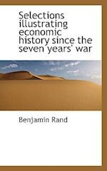 Selections Illustrating Economic History Since the Seven Years' War af Benjamin Rand