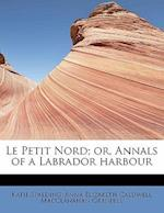 Le Petit Nord; Or, Annals of a Labrador Harbour af Katie Spalding, Anna Elizabeth Caldwell Maccla Grenfell