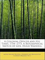 A Colonial Officer and His Times. 1754--1773. a Biographical Sketch of Gen. Hugh Waddell af Alfred Moore Waddell