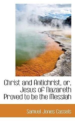 Christ and Antichrist, or, Jesus of Nazareth Proved to be the Messiah