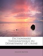 Dictionnaire Topographique Du D Partement de L'Aisne af Auguste Matton