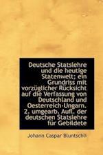 Deutsche Statslehre Und Die Heutige Statenwelt; Ein Grundriss Mit Vorzuglicher Rucksicht Auf Die Ver af Johann Caspar Bluntschli