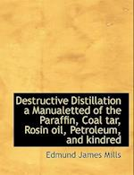 Destructive Distillation a Manualetted of the Paraffin, Coal Tar, Rosin Oil, Petroleum, and Kindred af Edmund James Mills