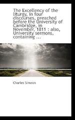 The Excellency of the Liturgy, in Four Discourses, Preached Before the University of Cambridge, in N af Charles Simeon