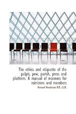 The Ethics and Etiquette of the Pulpit, Pew, Parish, Press and Platform. a Manual of Manners for Min af Howard Henderson