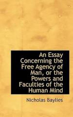 An Essay Concerning the Free Agency of Man, or the Powers and Faculties of the Human Mind af Nicholas Baylies